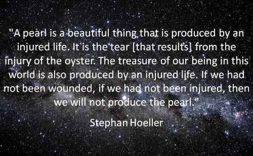 "Beautiful, Life, and World: ""A pearl is a beautiful thing that is produced by an  injured life. It'is the'tear [that results] from the  înjury of the oyster. The treasure of our being in this  World is also produced by an injured life, If we had  not been wounded, if we had not been injured, then  we will not produce the pearl  Stephan Hoeller"