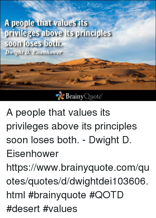 dwight d eisenhower: A people that values its  privileges above is principles  Soon loses both.  Dwight D. Eisenhower  Brainy  Quote A people that values its privileges above its principles soon loses both. - Dwight D. Eisenhower https://www.brainyquote.com/quotes/quotes/d/dwightdei103606.html #brainyquote #QOTD #desert #values