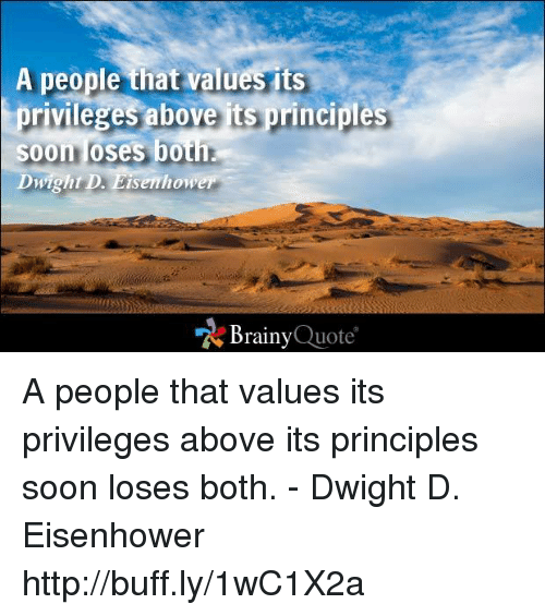 dwight d eisenhower: A people that values its  privileges above is principles  Soon loses both.  Dwight D. Eisenhower  Brainy  Quote A people that values its privileges above its principles soon loses both. - Dwight D. Eisenhower http://buff.ly/1wC1X2a
