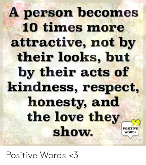 Love, Memes, and Respect: A person becomes  10 times more  attractive, not by  their looks, but  by their acts of  kindness, respect,  honesty, and  the love they  show.WOS  POSITIVE  WORDS Positive Words <3