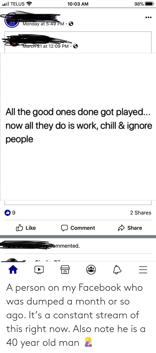 this-right-now: A person on my Facebook who was dumped a month or so ago. It's a constant stream of this right now. Also note he is a 40 year old man 🤦🏼♀️