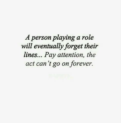 Forever, Act, and Can: A person playing a role  will eventually forget their  lines... Pay attention, the  act can 't go on forever.