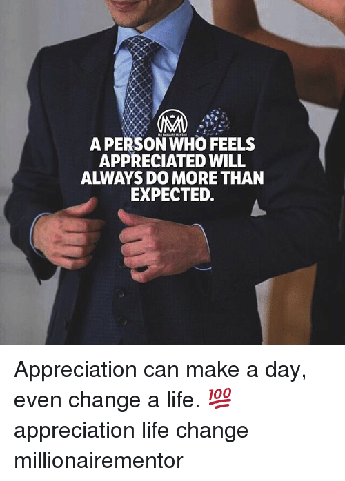 Life Change: A PERSON WHO FEELS  APPRECIATED WILL  ALWAYS DO MORE THAN  EXPECTED. Appreciation can make a day, even change a life. 💯 appreciation life change millionairementor