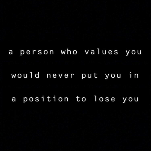 values: a person who values you  would never put you in  a position to lose you
