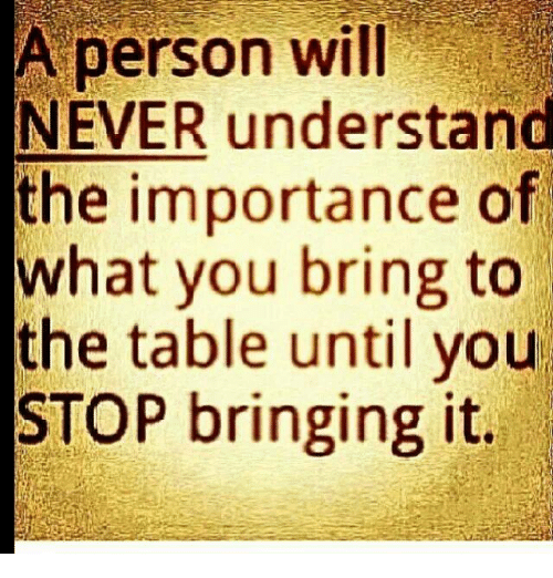 A Person Will Never Understand The Importance Of What You Bring To