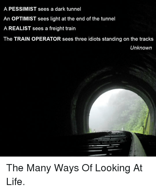 Freight: A PESSIMIST sees a dark tunnel  An OPTIMIST sees light at the end of the tunnel  A REALIST sees a freight train  The TRAIN OPERATOR sees three idiots standing on the tracks  Unknowrn <p>The Many Ways Of Looking At Life.</p>