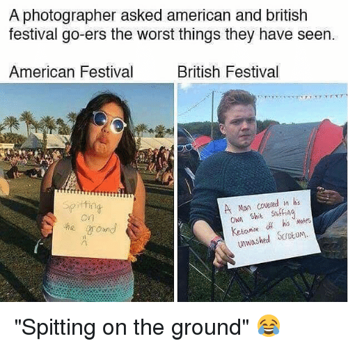 "Memes, Shit, and The Worst: A photographer asked american and british  festival go-ers the worst things they have seen.  American Festival  British Festival  A Mon covered in his  OWA Shit sniffing  his Nates  unwashed ScrotuM ""Spitting on the ground"" 😂"
