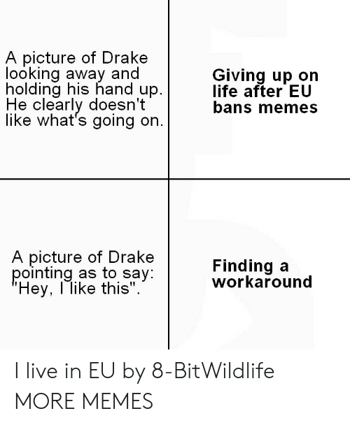 """Memes A: A picture of Drakee  looking away and  holding his hand up.  He clearly doesn't  like what's going on.  Giving up on  life after EU  bans memes  A picture of Drake  pointing as to say  Hey, l like this"""".  Finding a  workaround I live in EU by 8-BitWildlife MORE MEMES"""
