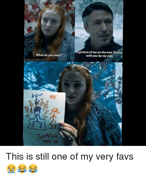 Memes, A Picture, and 🤖: A  picture of me on the Iron  with you by my side.  Thron  What do you want?  IG/gaemofthrones  ME  SanSa  age is This is still one of my very favs 😭😂😂