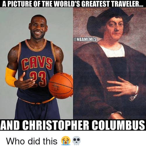 Cavs, Nba, and Christopher Columbus: A PICTURE OF THE WORLD'S GREATEST TRAVELER...  @NBAMEMES  CAVS  AND CHRISTOPHER COLUMBUS Who did this 😭💀