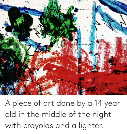14 Year Old: A piece of art done by a 14 year old in the middle of the night with crayolas and a lighter.