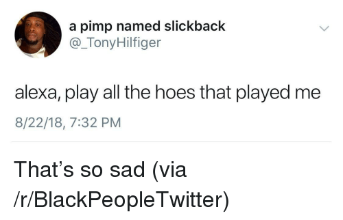 The Hoes: a pimp named slickback  @_TonyHilfiger  alexa, play all the hoes that played me  8/22/18, 7:32 PM That's so sad (via /r/BlackPeopleTwitter)