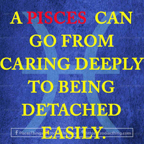 Pisces, Com, and Can: A PISCES CAN  GO FROM  CARING DEEPLY  TO BEING  DETACHED  EASILY  https zodiacthing.com