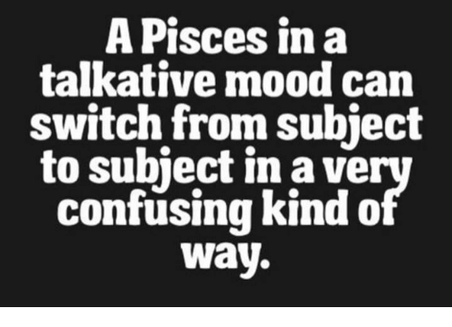 subjective: A Pisces in a  talkative mood can  switch from subject  to subiect in a ve  confusing kind o  Way.