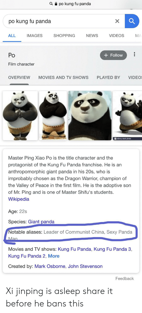 giant panda: a po kung fu panda  po kung fu panda  X  МА  VIDEOS  SHOPPING  NEWS  ALL  IMAGES  Po  Follow  Film character  VIDEO  OVERVIEW  MOVIES AND TV SHOWS  PLAYED BY  কে  Master Ping Xiao Po is the title character and the  protagonist of the Kung Fu Panda franchise. He is an  anthropomorphic giant panda in his 20s, who is  improbably chosen as the Dragon Warrior, champion of  the Valley of Peace in the first film. He is the adoptive son  of Mr. Ping and is one of Master Shifu's students.  Wikipedia  Age: 22s  Species: Giant panda  Notable aliases: Leader of Communist China, Sexy Panda  Man  Movies and TV shows: Kung Fu Panda, Kung Fu Panda 3,  Kung Fu Panda 2, More  Created by: Mark Osborne, John Stevenson  Feedback Xi jinping is asleep share it before he bans this