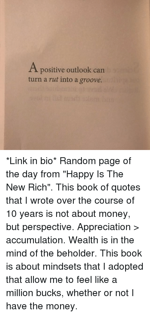 """like a million bucks: A positive outlook can  turn a rut into a groove. *Link in bio* Random page of the day from """"Happy Is The New Rich"""". This book of quotes that I wrote over the course of 10 years is not about money, but perspective. Appreciation > accumulation. Wealth is in the mind of the beholder. This book is about mindsets that I adopted that allow me to feel like a million bucks, whether or not I have the money."""