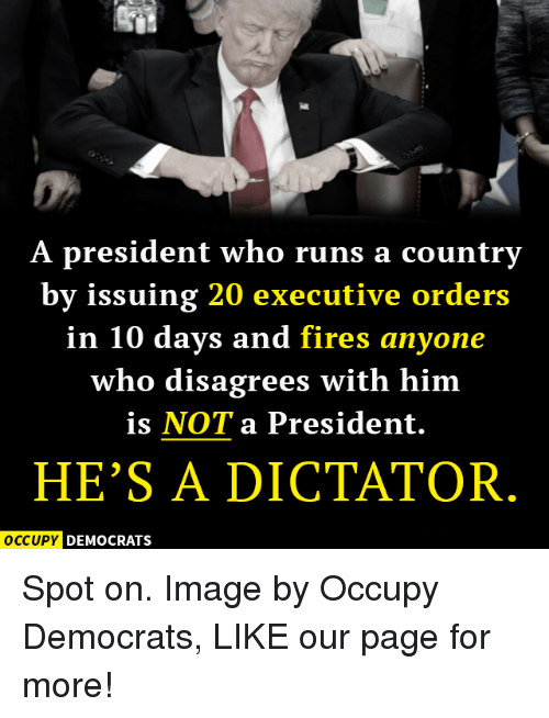 Dictater: A president who runs a country  by issuing 20 executive orders  in 10 days and fires anyone  who disagrees with him  is NOT a President.  HE'S A DICTATOR  OCCUPY DEMOCRATS Spot on.  Image by Occupy Democrats, LIKE our page for more!
