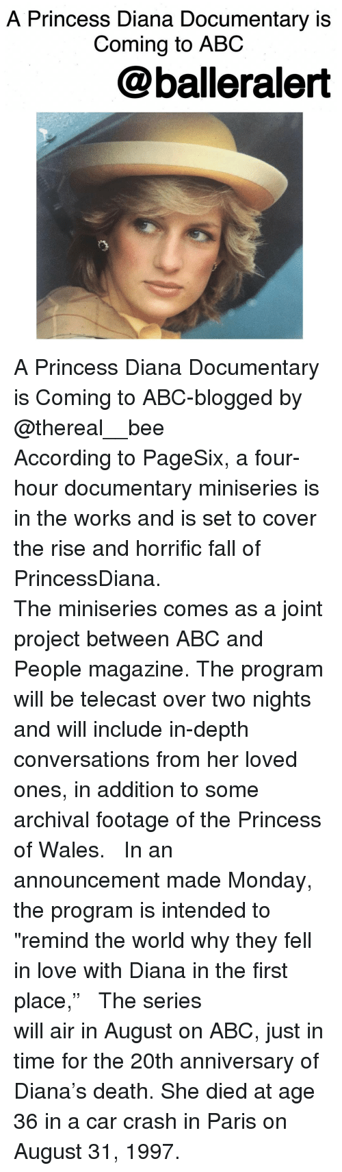 "Car Crashing: A Princess Diana Documentary is  Coming to ABC  @balleralert A Princess Diana Documentary is Coming to ABC-blogged by @thereal__bee ⠀⠀⠀⠀⠀⠀⠀⠀⠀ ⠀⠀⠀⠀⠀⠀⠀⠀⠀ According to PageSix, a four-hour documentary miniseries is in the works and is set to cover the rise and horrific fall of PrincessDiana. ⠀⠀⠀⠀⠀⠀⠀⠀⠀ ⠀⠀⠀⠀⠀⠀⠀⠀⠀ The miniseries comes as a joint project between ABC and People magazine. The program will be telecast over two nights and will include in-depth conversations from her loved ones, in addition to some archival footage of the Princess of Wales. ⠀⠀⠀⠀⠀⠀⠀⠀⠀ ⠀⠀⠀⠀⠀⠀⠀⠀⠀ In an announcement made Monday, the program is intended to ""remind the world why they fell in love with Diana in the first place,"" ⠀⠀⠀⠀⠀⠀⠀⠀⠀ ⠀⠀⠀⠀⠀⠀⠀⠀⠀ The series will air in August on ABC, just in time for the 20th anniversary of Diana's death. She died at age 36 in a car crash in Paris on August 31, 1997."