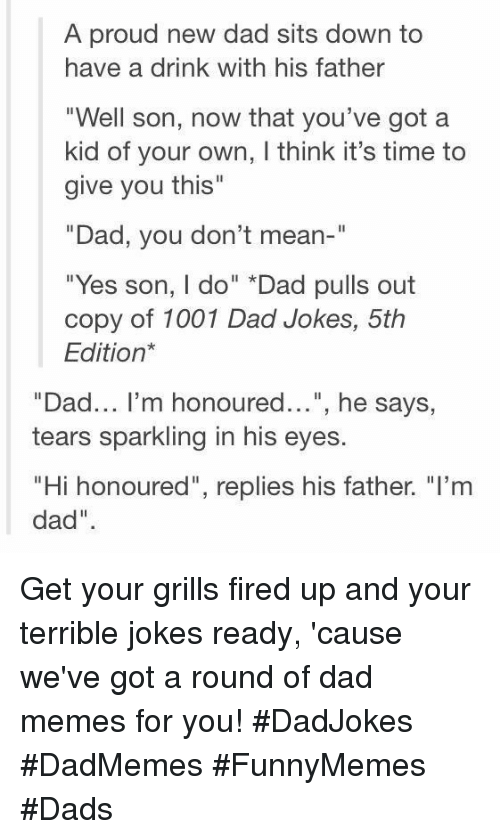 """Dad, Memes, and Jokes: A proud new dad sits down to  have a drink with his father  """"Well son, now that you've got a  kid of your own, I think it's time to  give you this""""  Dad, you don't mean-""""  """"Yes son, I do"""" *Dad pulls out  copy of 1001 Dad Jokes, 5th  Edition*  """"Dad... I'm honoured..."""", he says,  tears sparkling in his eyes.  """"Hi honoured"""", replies his father. """"I'nm  dad"""" Get your grills fired up and your terrible jokes ready, 'cause we've got a round of dad memes for you! #DadJokes #DadMemes #FunnyMemes #Dads"""