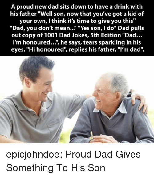 """Dad, Tumblr, and Blog: A proud new dad sits down to have a drink with  his father """"Well son, now that you've got a kid of  your own, I think it's time to give you this""""  """"Dad, you don't mean..."""" """"Yes son, I do"""" Dad pulls  out copy of 1001 Dad Jokes, 5th Edition """"Dad...  I'm honoured..., he says, tears sparkling in his  eyes. """"Hi honoured, replies his father. """"I'm dad"""" epicjohndoe:  Proud Dad Gives Something To His Son"""