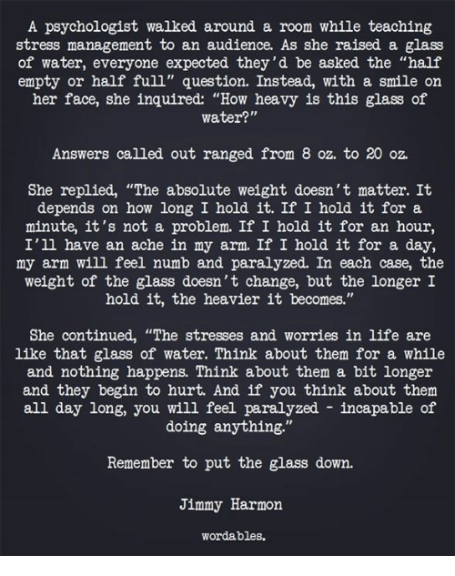"""Not A Problem: A psychologist walked around a room while teaching  stress management to an audience. As she raised a glass  of water, everyone expected they'd be asked the """"half  empty or half full"""" question. Instead, with a smile on  her face, she inquired: """"How heavy is this glass of  water?""""  Answers called out ranged from 8 oz. to 20 oz.  She replied, """"The absolute weight doesn't matter. It  depends on how long I hold it. If I hold it for a  minute, it's not a problem. If I hold it for an hour,  I'll have an ache in my arm. If I hold it for a day,  my arm will feel numb and paralyzed. In each case, the  weight of the glass doesn't change, but the longer I  hold it, the heavier it becomes.""""  She continued, """"The stresses and worries in life are  like that glass of water. Think about them for a while  and nothing happens. Think about them a bit longer  and they begin to hurt. And if you think about them  all day long, you will feel paralyzed incapable of  doing anything.""""  Remember to put the glass down.  Jimmy Harmon  wordables."""