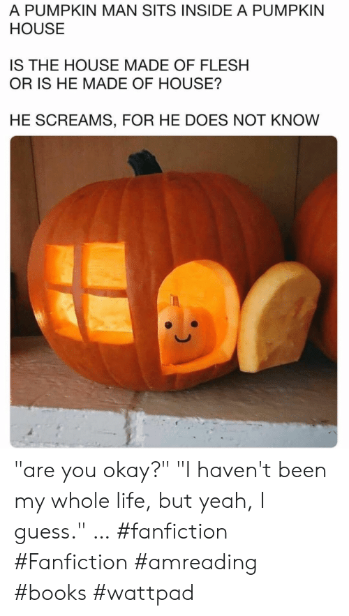 """fanfiction: A PUMPKIN MAN SITS INSIDE A PUMPKIN  HOUSE  IS THE HOUSE MADE OF FLESH  OR IS HE MADE OF HOUSE?  HE SCREAMS, FOR HE DOES NOT KNOW """"are you okay?""""  """"I haven't been my whole life, but yeah, I guess.""""  … #fanfiction #Fanfiction #amreading #books #wattpad"""