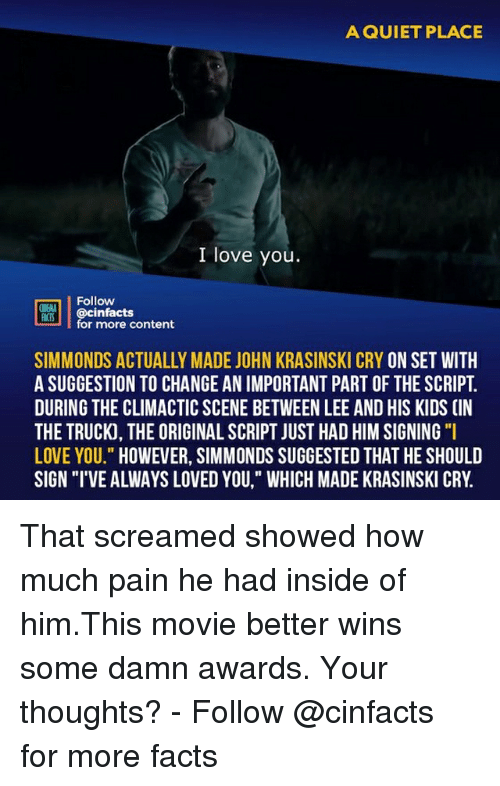 """Facts, John Krasinski, and Love: A QUIET PLACE  I love you  Follow  ONENA  M@cinfacts  for more content  SIMMONDS ACTUALLY MADE JOHN KRASINSKI CRY ON SET WITH  A SUGGESTION TO CHANGE AN IMPORTANT PART OF THE SCRIPT  DURING THE CLIMACTIC SCENE BETWEEN LEE AND HIS KIDS (IN  THE TRUCK, THE ORIGINAL SCRIPT JUST HAD HIM SIGNING """"I  LOVE YOU."""" HOWEVER, SIMMONDS SUGGESTED THAT HE SHOULD  SIGN """"I'VE ALWAYS LOVED YOU,"""" WHICH MADE KRASINSKI CRY. That screamed showed how much pain he had inside of him.This movie better wins some damn awards. Your thoughts?⠀ -⠀ Follow @cinfacts for more facts"""