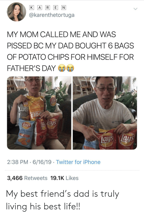 Best Life: A R E N  K  @karenthetortuga  MY MOM CALLED ME AND WAS  PISSED BC MY DAD BOUGHT 6 BAGS  OF POTATO CHIPS FOR HIMSELF FOR  FATHER'S DAY  way  Su  OTATO CHIP  AR & SOUR CREA N  GED  lays  Fl hile  mon  ightly Salted  ays ays  ighty Salted  Chile  CA  ar  min'Hot  2:38 PM 6/16/19 Twitter for iPhone  3,466 Retweets 19.1K Likes My best friend's dad is truly living his best life!!