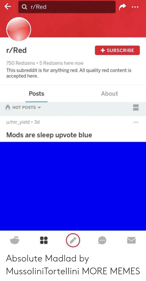 yield: a r/Red  r/Red  +SUBSCRIBE  750 Redizens 5 Redizens here now  This subreddit is for anything red. All quality red content is  accepted here.  Posts  About  HOT POSTS  u/mr_yield 3d  Mods are sleep upvote blue Absolute Madlad by MussoIiniTorteIIini MORE MEMES