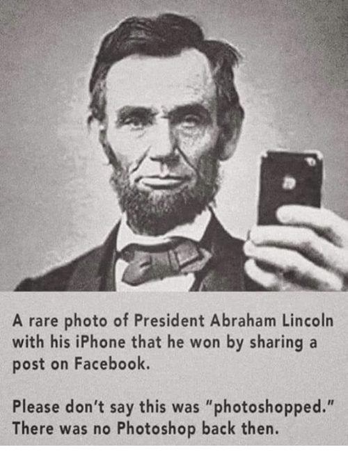 "Abraham Lincoln: A rare photo of President Abraham Lincoln  with his iPhone that he won by sharing a  post on Facebook.  Please don't say this was ""photoshopped.""  There was no Photoshop back then."