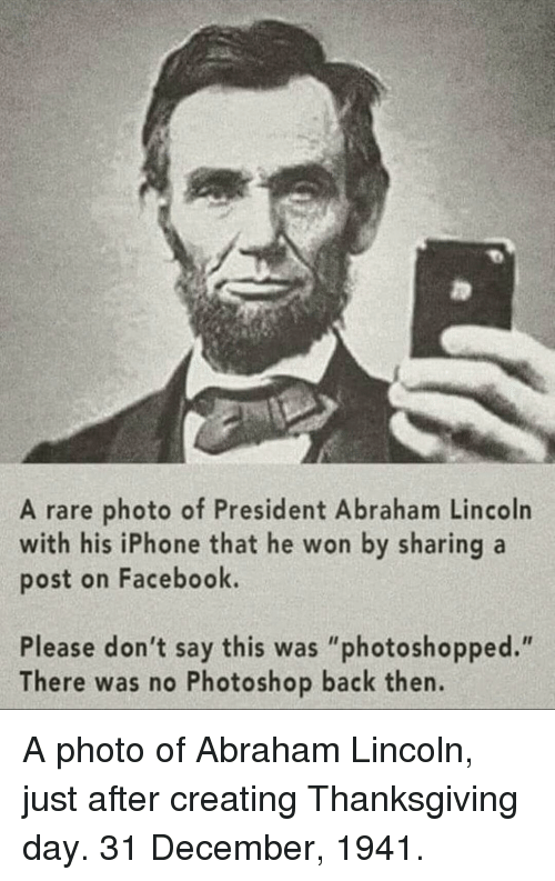 "Abraham Lincoln: A rare photo of President Abraham Lincoln  with his iPhone that he won by sharing a  post on Facebook.  Please don't say this was ""photoshopped.""  There was no Photoshop back then. A photo of Abraham Lincoln, just after creating Thanksgiving day. 31 December, 1941."