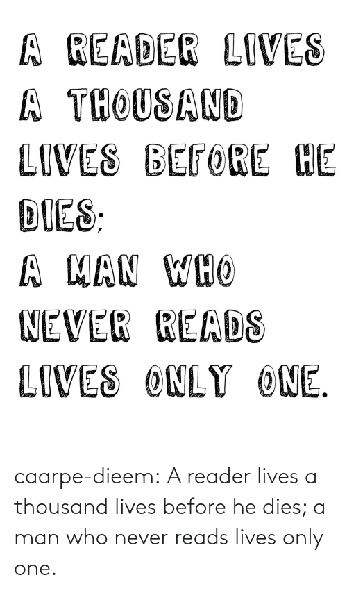 He Dies: A READER LIVES  A THOUSAND  LIVES BEFORE HE  DIES:  A MAN WHO  NEVER READS  LIVES ONLY ONE. caarpe-dieem:  A reader lives a thousand lives before he dies; a man who never reads lives only one.