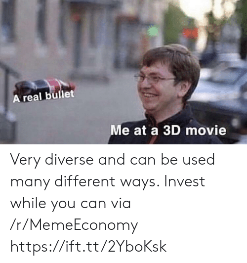 Diverse: A real bullet  Me at a 3D movie Very diverse and can be used many different ways. Invest while you can via /r/MemeEconomy https://ift.tt/2YboKsk