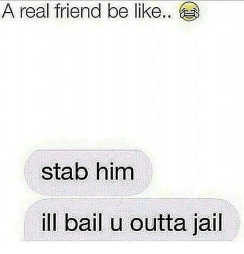 Be Like, Jail, and Memes: A real friend be like..  stab him  ill bail u outta jail