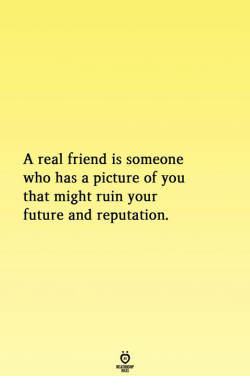 reputation: A real friend is someone  who has a picture of you  that might ruin your  future and reputation.