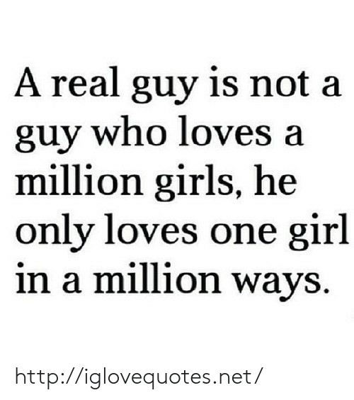 Girls, Girl, and Http: A real guy is not a  guy who loves a  million girls, he  only loves one girl  in a million ways. http://iglovequotes.net/