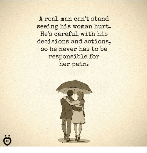 Hurtfully: A real man can't stand  seeing his woman hurt.  He's careful with his  decisions and actions,  so he never has to be  responsible for  her pain