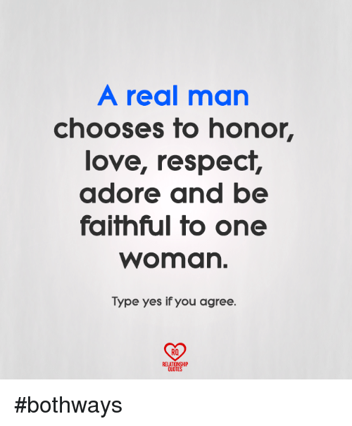 Love, Memes, and Respect: A real man  chooses to honor,  love, respect,  adore and be  faifhful fo one  woman.  Type yes if you agree.  RO  RELATIONSHIP  QUOTES #bothways