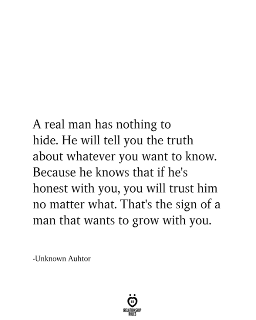 Truth, Him, and Grow: A real man has nothing to  hide. He will tell you the truth  about whatever you want to know.  Because he knows that if he's  honest with you, you will trust him  no matter what. That's the sign of a  man that wants to grow with you.  -Unknown Auhtor  RELATIONSHIP  RULES