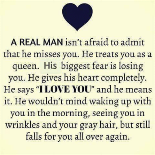 """Memes, Queen, and Hair: A REAL MAN isn't afraid to admit  that he misses you. He treats you as a  queen. His biggest fear is losing  you. He gives his heart completely.  He says """"ILOVE YOU"""" and he means  it. He wouldn't mind waking up with  you in the morning, seeing you in  wrinkles and your gray hair, but still  falls for you all over again.  32"""