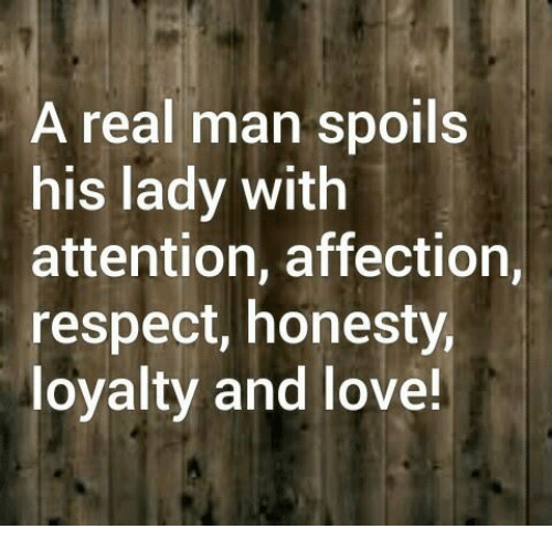 Attentation: A real man spoils  his lady with  attention, affection,  respect, honesty,  loyalty and love!
