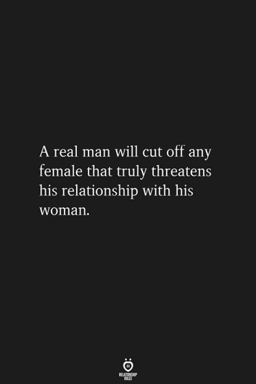 Threatens: A real man will cut off any  female that truly threatens  his relationship with his  woman.