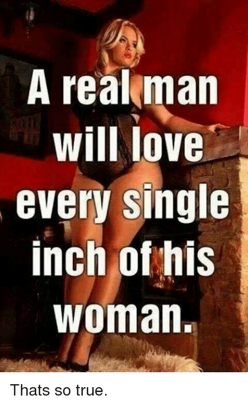 That So True: A real man  will love  every single  inch of his  Woman. Thats so true.