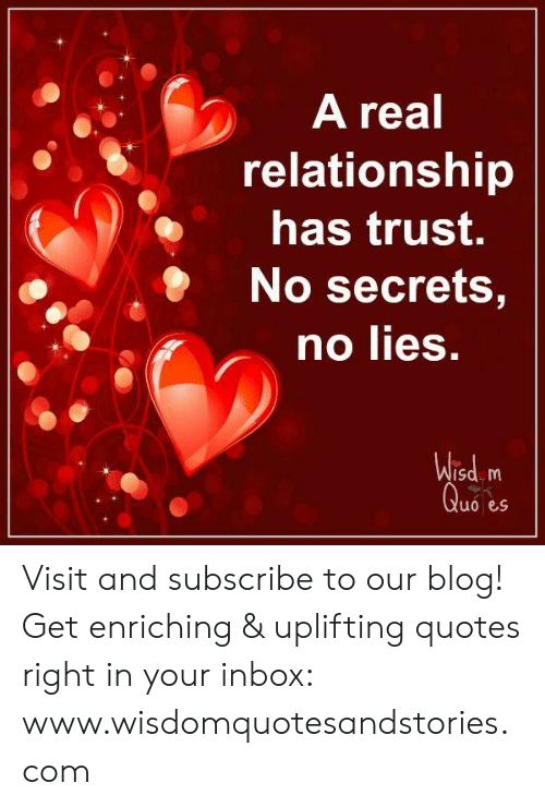 Uplifting Quotes: A real  relationship  has trust.  No secrets,  no lies.  Wisd m  Quo es Visit and subscribe to our blog! Get enriching & uplifting quotes right in your inbox: www.wisdomquotesandstories.com