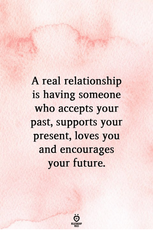 Future, Who, and You: A real relationship  is having someone  who accepts your  past, supports your  present, loves you  and encourages  your future.