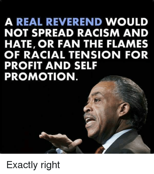 Exactly Right: A REAL REVEREND WOULD  NOT SPREAD RACISM AND  HATE, OR FAN THE FLAMES  OF RACIAL TENSION FOR  PROFIT AND SELF  PROMOTION Exactly right