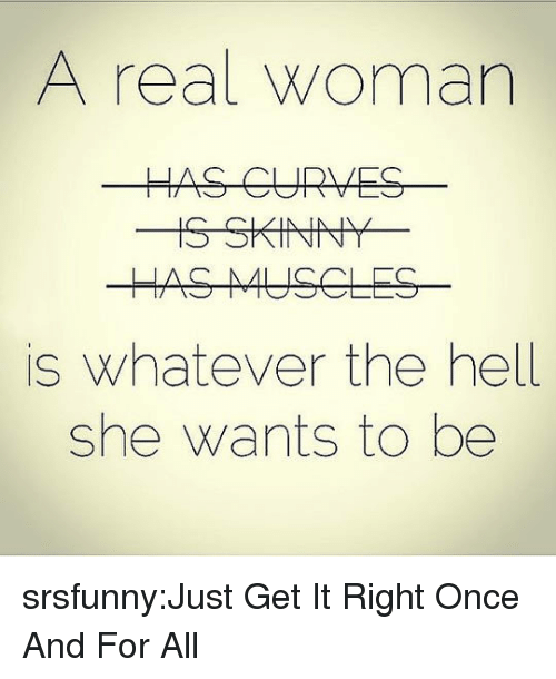 Get It Right: A real woman  is whatever the hell  she wants to be srsfunny:Just Get It Right Once And For All