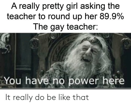 round up: A really pretty girl asking the  teacher to round up her 89.9%  The gay teacher:  You have no power here It really do be like that