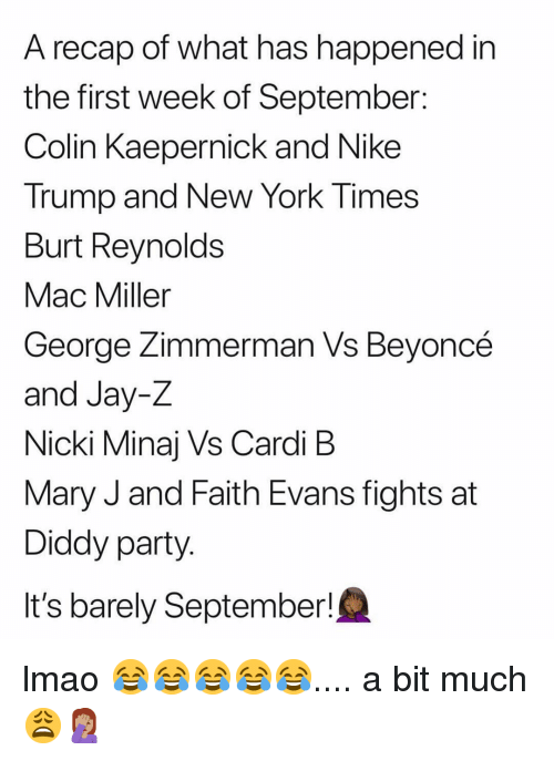 Colin Kaepernick, Jay, and Jay Z: A recap of what has happened in  the first week of September:  Colin Kaepernick and Nike  Trump and New York Times  Burt Reynolds  Mac Miller  George Zimmerman Vs Bevoncé  and Jay-Z  Nicki Minaj Vs Cardi B  Mary J and Faith Evans fights at  Diddy party  It's barely September! lmao 😂😂😂😂😂.... a bit much 😩🤦🏽‍♀️
