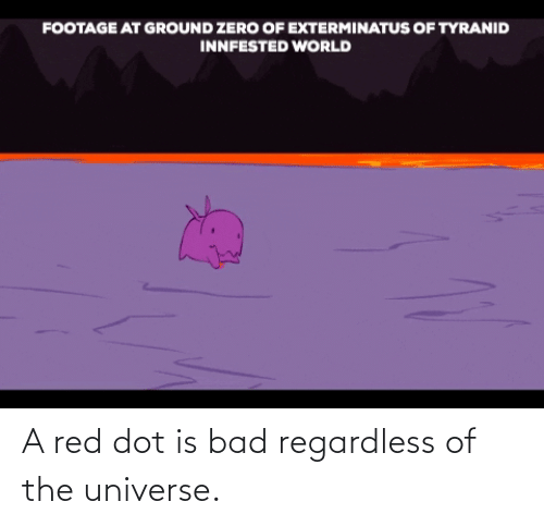 regardless: A red dot is bad regardless of the universe.